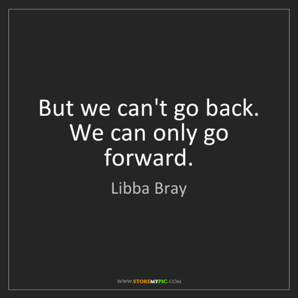 Libba Bray: But we can't go back. We can only go forward.