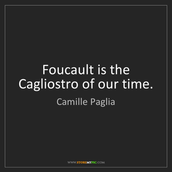 Camille Paglia: Foucault is the Cagliostro of our time.