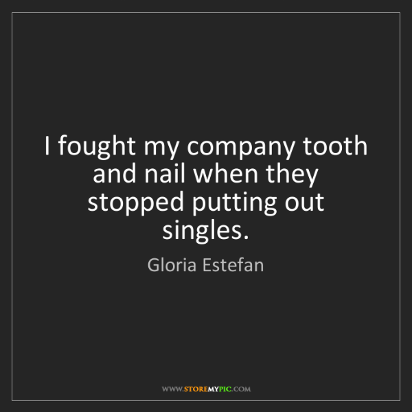 Gloria Estefan: I fought my company tooth and nail when they stopped...
