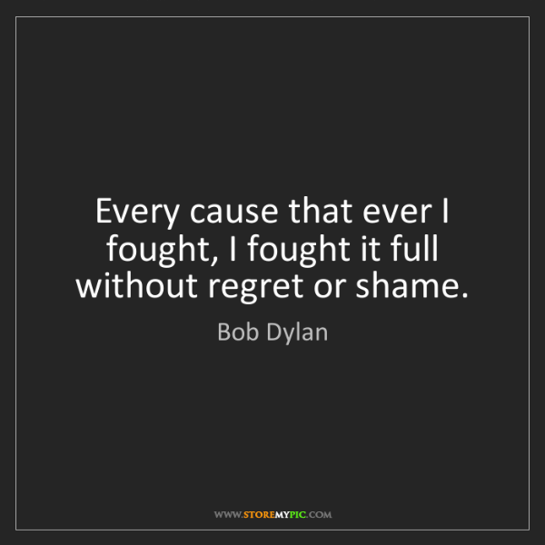 Bob Dylan: Every cause that ever I fought, I fought it full without...