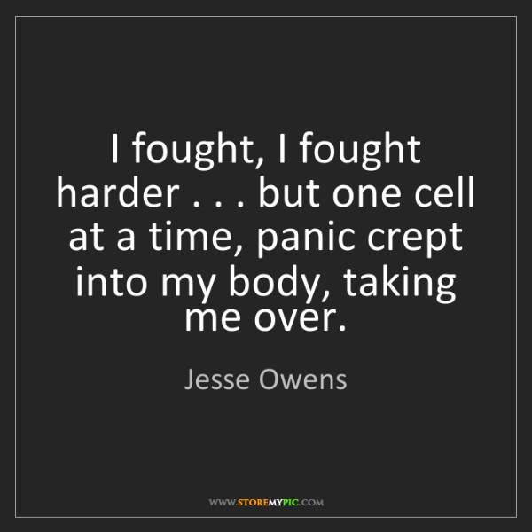 Jesse Owens: I fought, I fought harder . . . but one cell at a time,...