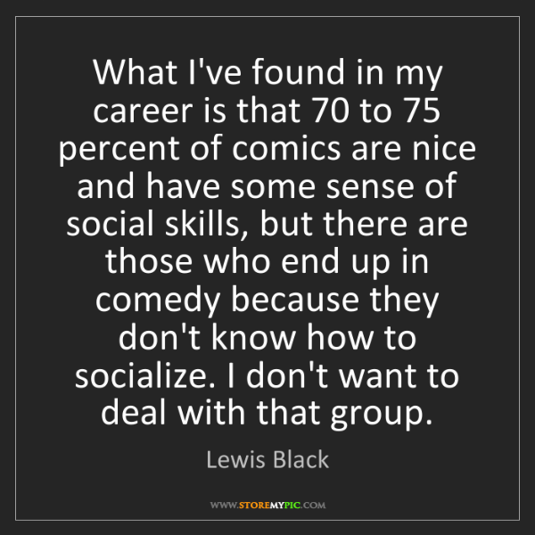 Lewis Black: What I've found in my career is that 70 to 75 percent...