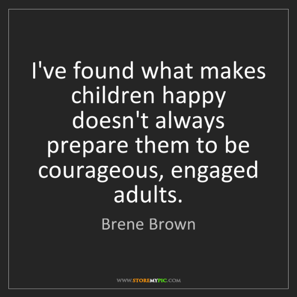 Brene Brown: I've found what makes children happy doesn't always prepare...