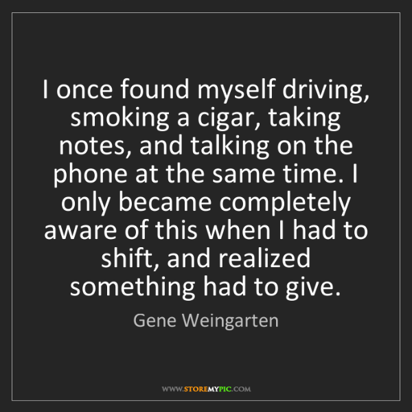 Gene Weingarten: I once found myself driving, smoking a cigar, taking...
