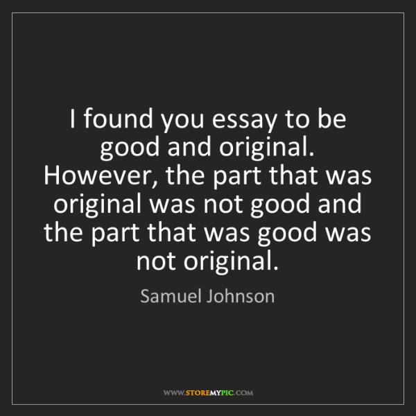 Samuel Johnson: I found you essay to be good and original. However, the...