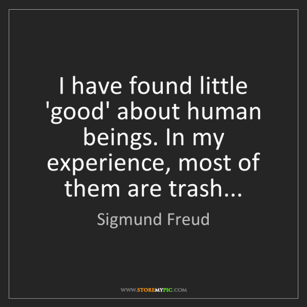Sigmund Freud: I have found little 'good' about human beings. In my...