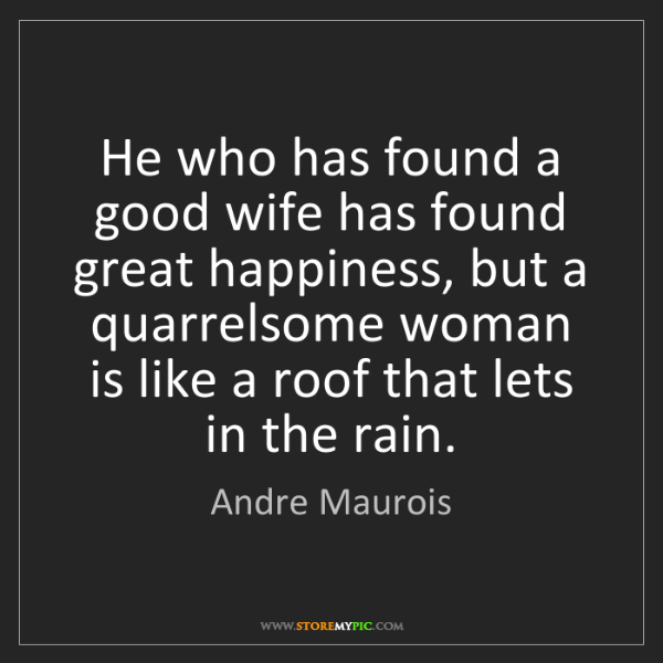 Andre Maurois: He who has found a good wife has found great happiness,...