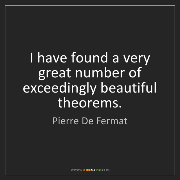 Pierre De Fermat: I have found a very great number of exceedingly beautiful...