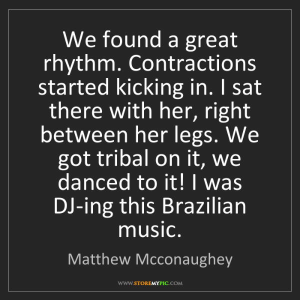Matthew Mcconaughey: We found a great rhythm. Contractions started kicking...