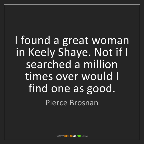 Pierce Brosnan: I found a great woman in Keely Shaye. Not if I searched...