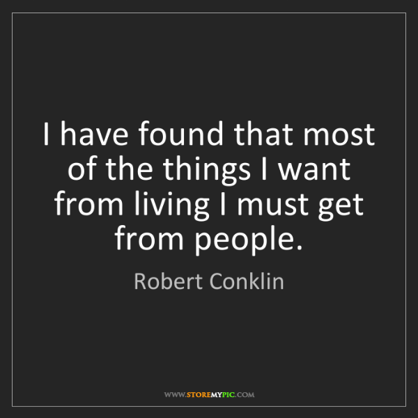 Robert Conklin: I have found that most of the things I want from living...