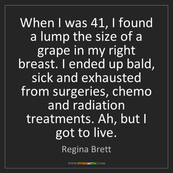 Regina Brett: When I was 41, I found a lump the size of a grape in...