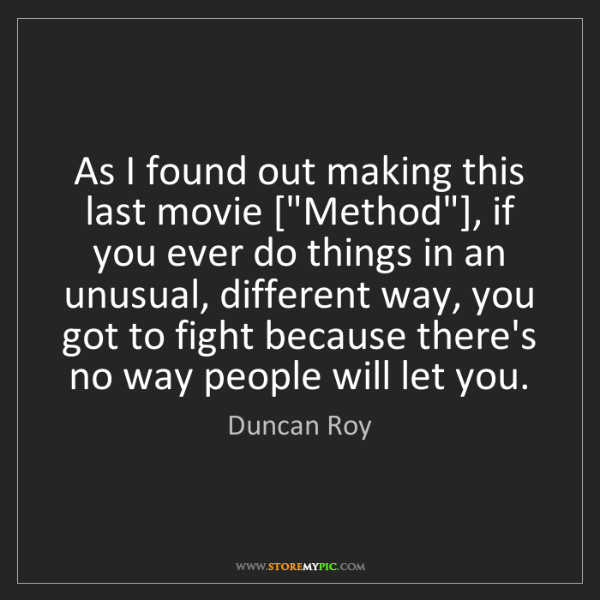 "Duncan Roy: As I found out making this last movie [""Method""], if..."