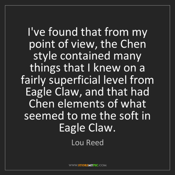 Lou Reed: I've found that from my point of view, the Chen style...