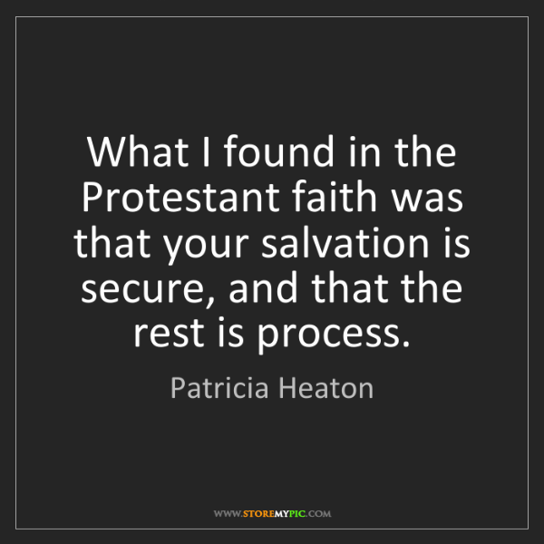 Patricia Heaton: What I found in the Protestant faith was that your salvation...