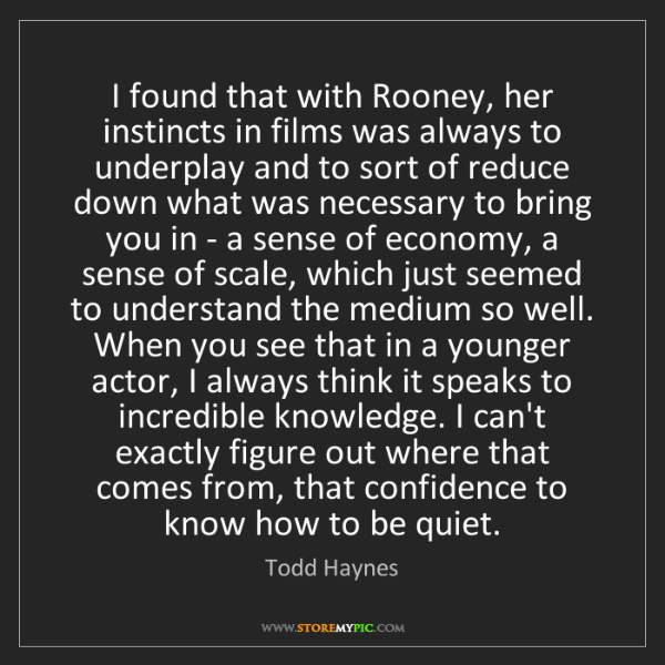 Todd Haynes: I found that with Rooney, her instincts in films was...