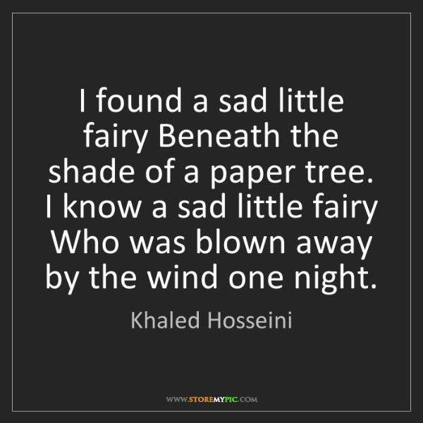 Khaled Hosseini: I found a sad little fairy Beneath the shade of a paper...