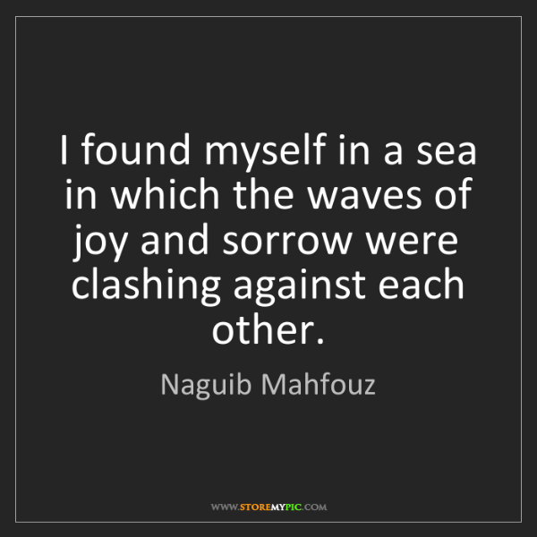 Naguib Mahfouz: I found myself in a sea in which the waves of joy and...