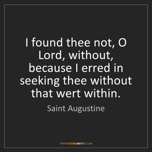 Saint Augustine: I found thee not, O Lord, without, because I erred in...