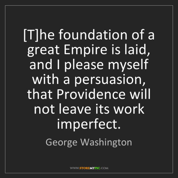 George Washington: [T]he foundation of a great Empire is laid, and I please...