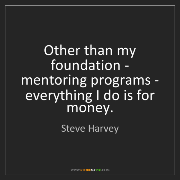 Steve Harvey: Other than my foundation - mentoring programs - everything...