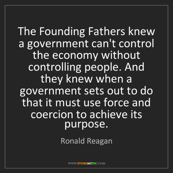 Ronald Reagan: The Founding Fathers knew a government can't control...
