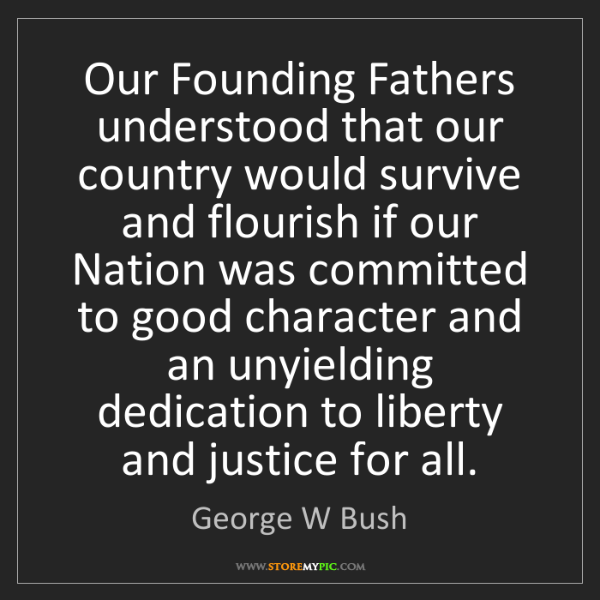 George W Bush: Our Founding Fathers understood that our country would...