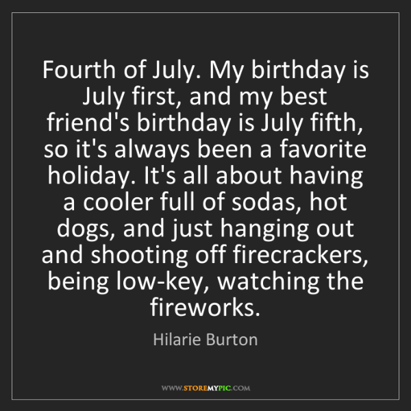 Hilarie Burton: Fourth of July. My birthday is July first, and my best...