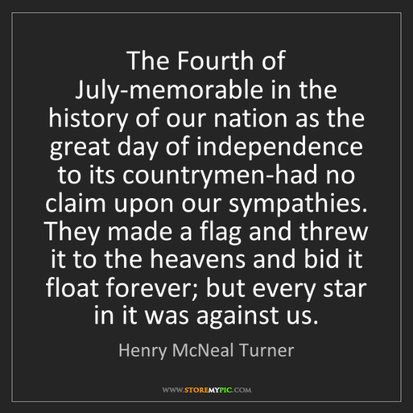 Henry McNeal Turner: The Fourth of July-memorable in the history of our nation...