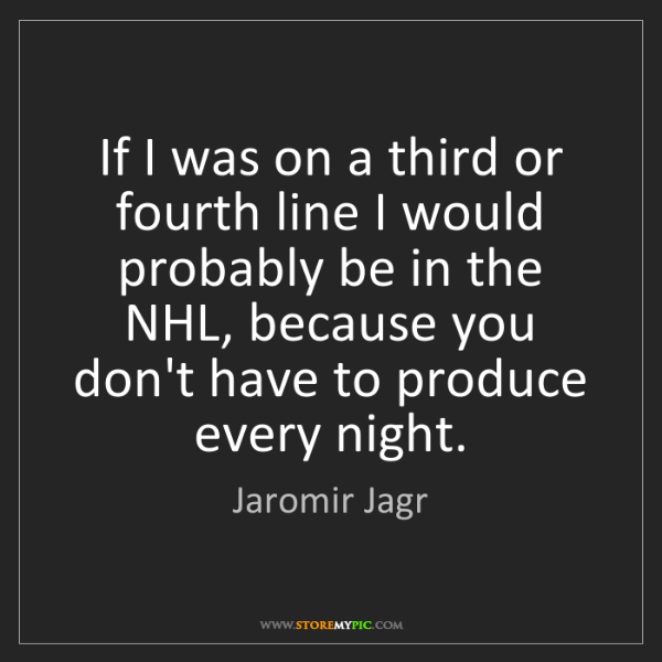 Jaromir Jagr: If I was on a third or fourth line I would probably be...