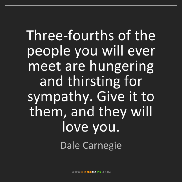 Dale Carnegie: Three-fourths of the people you will ever meet are hungering...