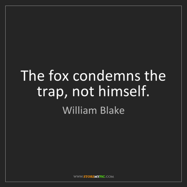 William Blake: The fox condemns the trap, not himself.