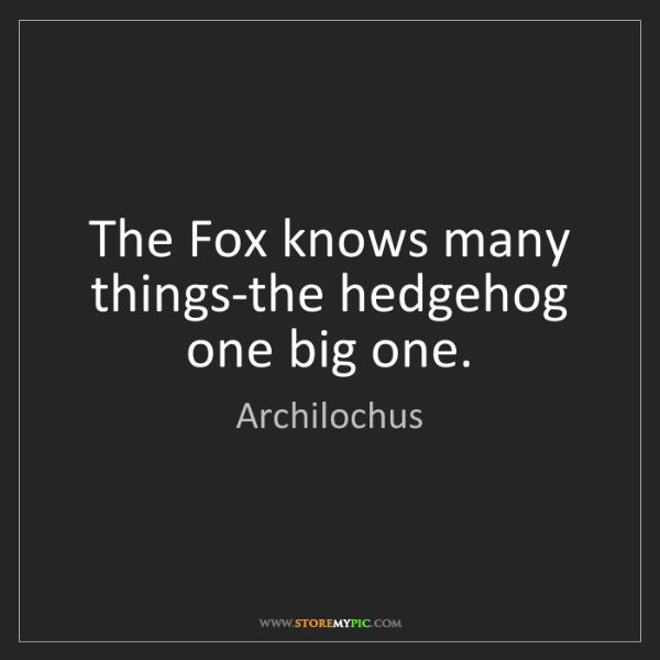 Archilochus: The Fox knows many things-the hedgehog one big one.