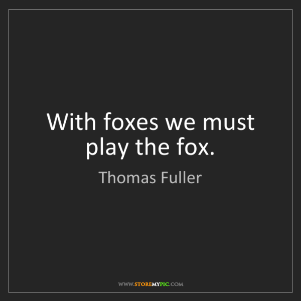 Thomas Fuller: With foxes we must play the fox.