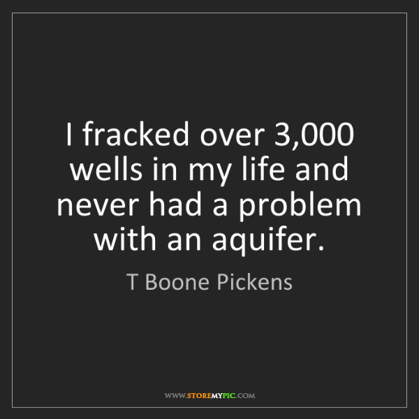T Boone Pickens: I fracked over 3,000 wells in my life and never had a...