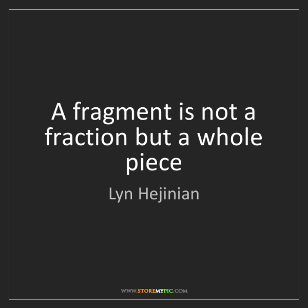 Lyn Hejinian: A fragment is not a fraction but a whole piece