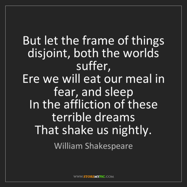 William Shakespeare: But let the frame of things disjoint, both the worlds...