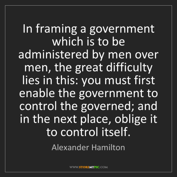 Alexander Hamilton: In framing a government which is to be administered by...