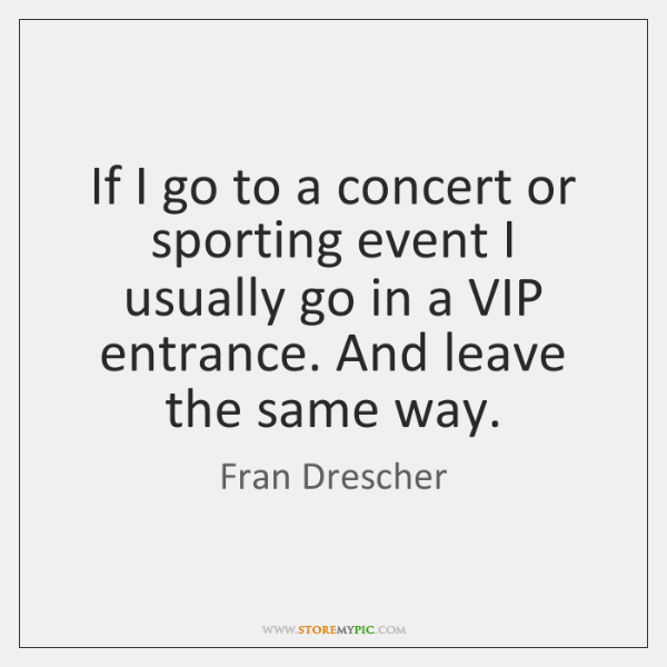 If I go to a concert or sporting event I usually go ...