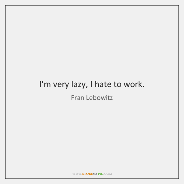 I'm very lazy, I hate to work.
