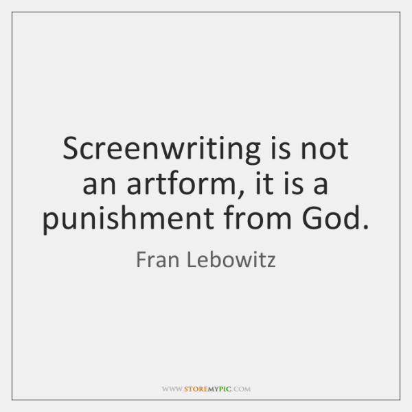 Screenwriting is not an artform, it is a punishment from God.