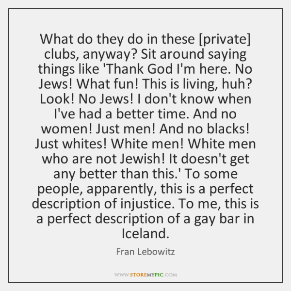 What do they do in these [private] clubs, anyway? Sit around saying ...
