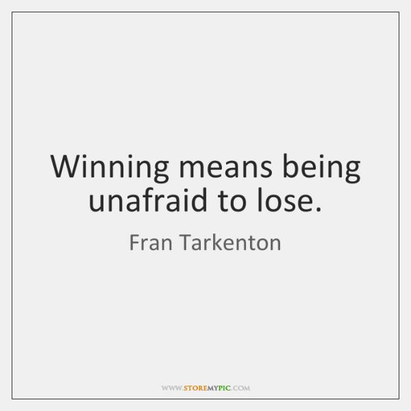 Winning means being unafraid to lose.