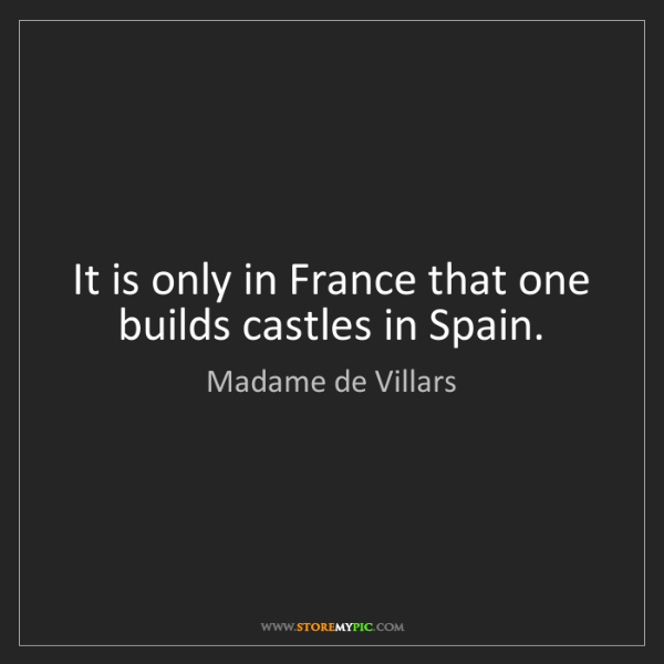 Madame de Villars: It is only in France that one builds castles in Spain.
