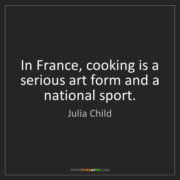 Julia Child: In France, cooking is a serious art form and a national...