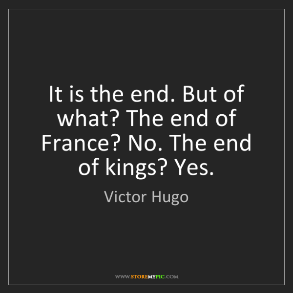 Victor Hugo: It is the end. But of what? The end of France? No. The...