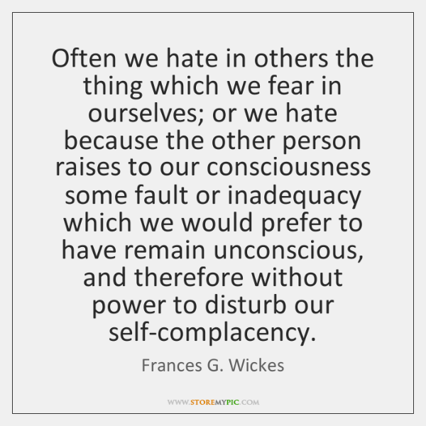 Often we hate in others the thing which we fear in ourselves; ...