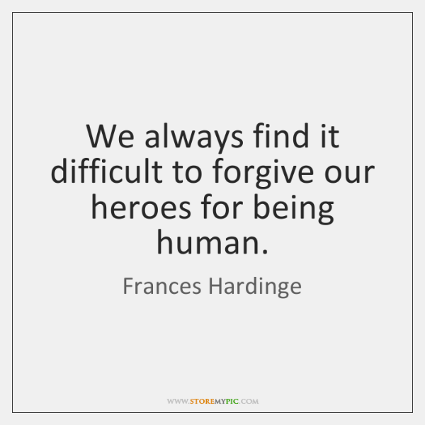 We always find it difficult to forgive our heroes for being human.