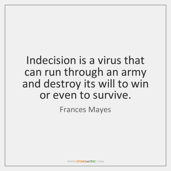 Indecision is a virus that can run through an army and destroy ...