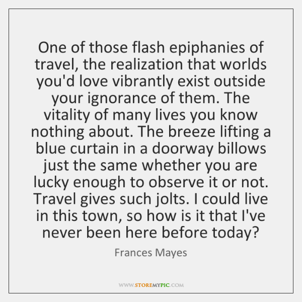 One of those flash epiphanies of travel, the realization that worlds you'd ...